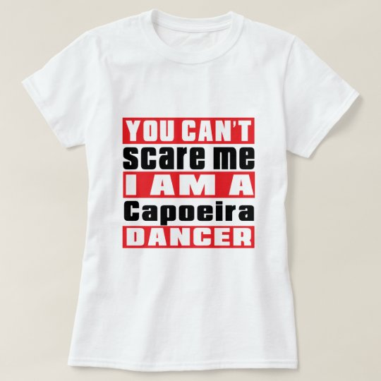 You can't scare me i am Capoeira dancer T-Shirt