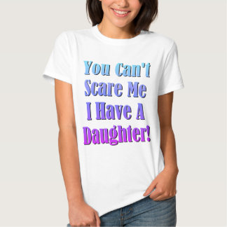 You Can't Scare Me, I Have A Daughter! Shirts
