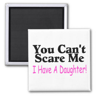 You Can't Scare Me I Have A Daughter Square Magnet