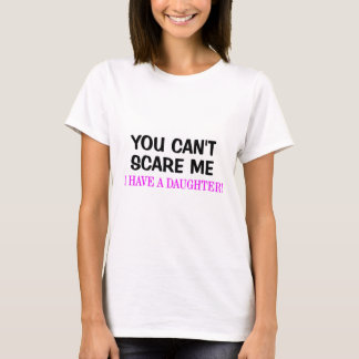 You Can't Scare Me. I Have A Daughter! T-Shirt