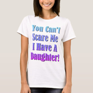 You Can't Scare Me, I Have A Daughter! T-Shirt