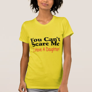 You Can't Scare Me I Have A Daughter Tshirt