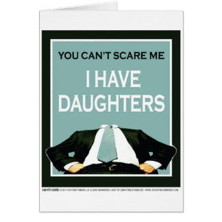 """You Can't Scare me. I Have Daughters!"" Greeting Card"