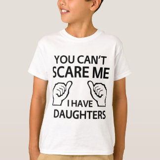 You can't scare me, I have daughters T-Shirt