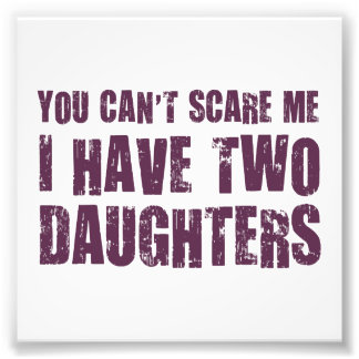 You Can't Scare Me I Have Two Daughters Photo Print