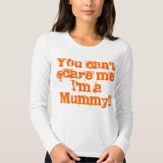 You can't scare me I'm a Mummy!! Shirts