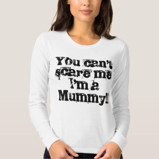 You can't scare me I'm a Mummy!! T Shirts