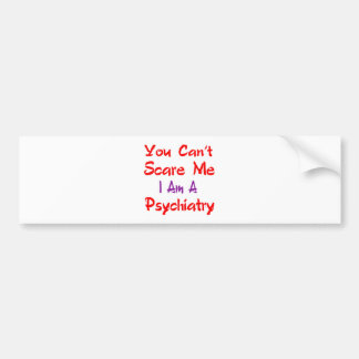 You can't scare me I'm a Psychiatry. Bumper Sticker