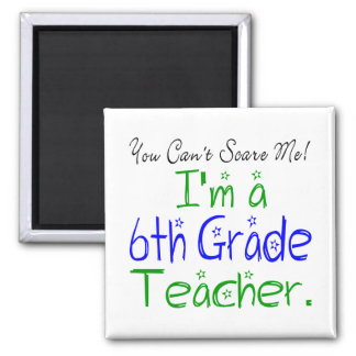You Can't Scare Me I'm a Sixth Grade Teacher Square Magnet