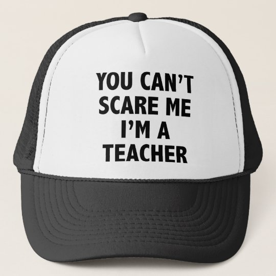 You Can't Scare Me I'm A Teacher Trucker