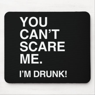 YOU CAN'T SCARE ME, I'M DRUNK.png Mousepad