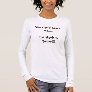 You Can't Scare Me.....I'm Having Twins!!! Long Sleeve T-Shirt