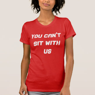 You Can't sit with us top! Tee Shirt