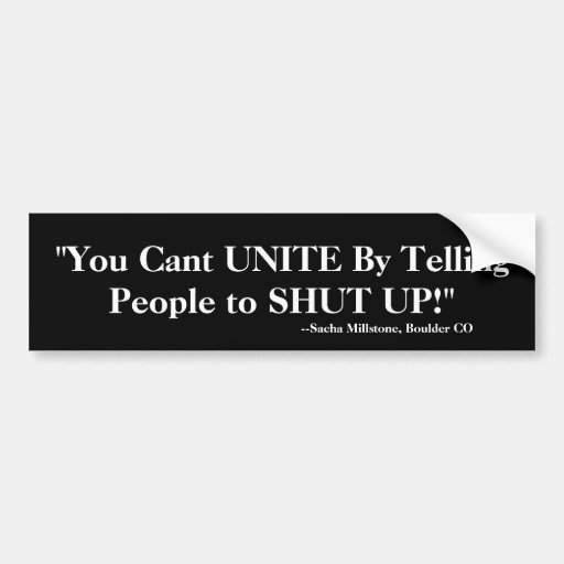 """You Cant UNITE By Telling People to SHUT UP!"" Bumper Stickers"