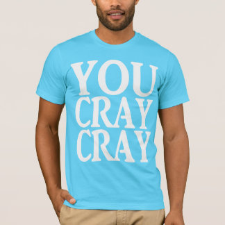 YOU CRAY CRAY T-Shirt