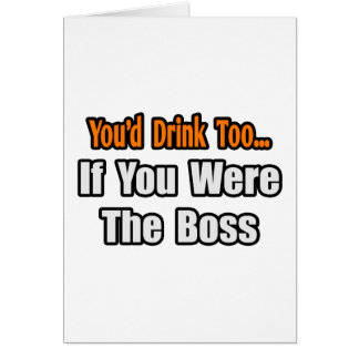 You d Drink Too Boss Greeting Card