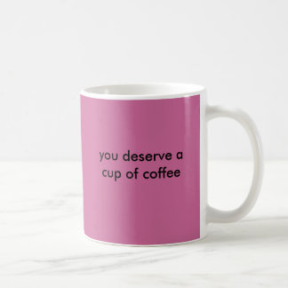 you deserve a cup of coffee basic white mug