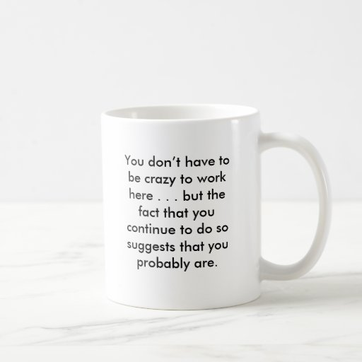 You don't have to be crazy to work here . . . b... basic white mug