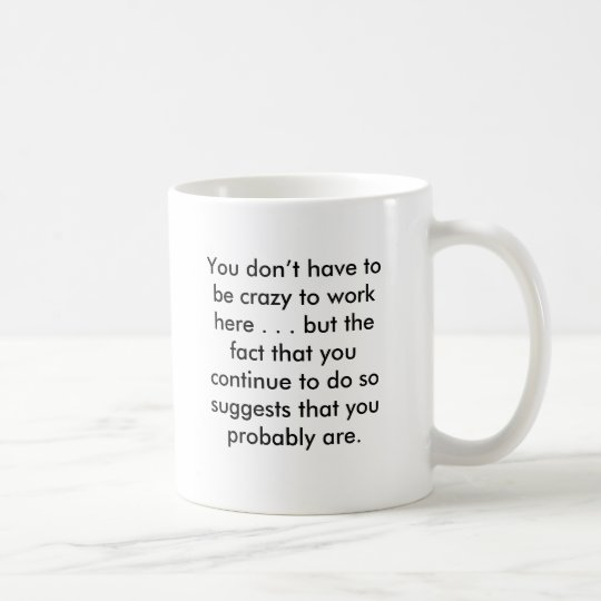 You don't have to be crazy to work here . . . b... coffee mug