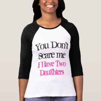 You don t scare me I have two daughters t shirt