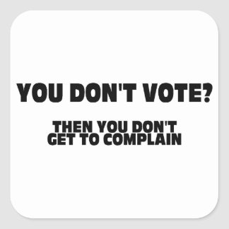 You Don't Vote Then You Don't Get To Complain Square Stickers
