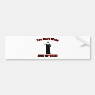 You Don t Want Nun Of This Bumper Sticker