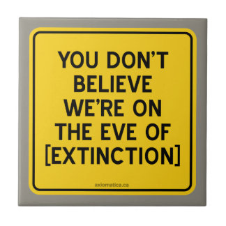 YOU DON'T BELIEVE WE'RE ON THE EVE OF [EXTINCTION] SMALL SQUARE TILE