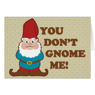 You Dont Gnome Me! Card