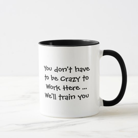 You don't have to be Crazy to Work Here Quote Fun Mug