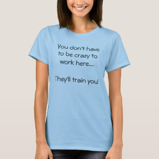 You don't have to be crazy to work here....They... T-Shirt