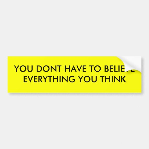 YOU DONT HAVE TO BELIEVE EVERYTHING YOU THINK BUMPER STICKERS