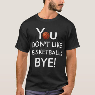 You Don't Like Basketball? Bye! (Light on Dark) T-Shirt