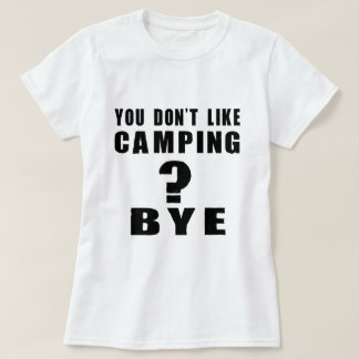 You Don't Like camping ? Bye T Shirts