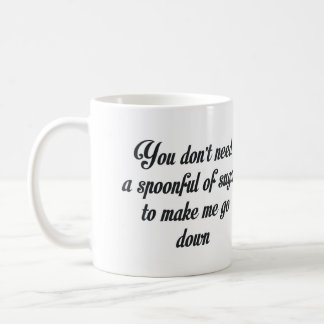 YOU DON'T NEED A SPOONFUL OF SUGAR TO MAKE ME GO COFFEE MUG
