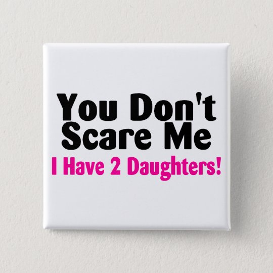 You Dont Scare Me I Have 2 Daughters 15 Cm Square Badge