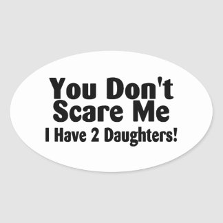 You Dont Scare Me I Have 2 Daughters Oval Sticker