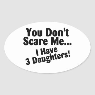 You Dont Scare Me I Have 3 Daughters Oval Sticker