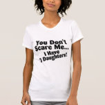 You Dont Scare Me I Have 3 Daughters Tees