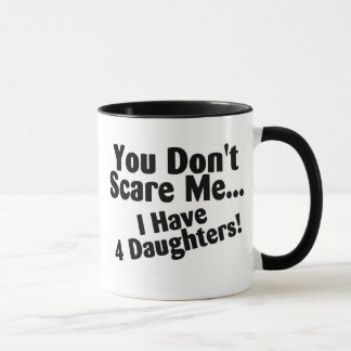 You Dont Scare Me I Have 4 Daughters Mug