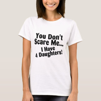 You Dont Scare Me I Have 4 Daughters T-Shirt