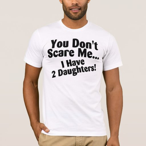 You Dont Scare Me I Have Daughters T-Shirt