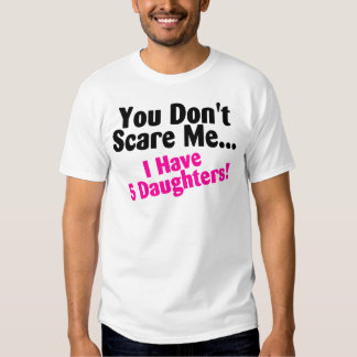 You Dont Scare Me I Have Five Daughters Tees