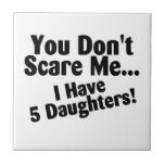 You Dont Scare Me I Have Five Daughters Ceramic Tiles