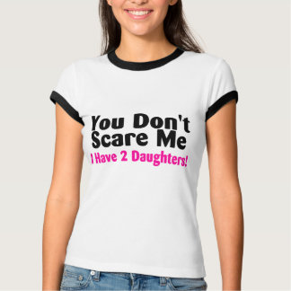You Dont Scare Me I Have Two Daughters T-Shirt