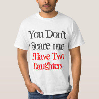 You don't scare me I have two daughters tee shirt