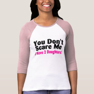 You Dont Scare Me I Have Two Daughters Tee Shirt