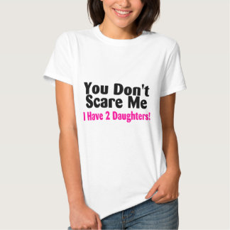 You Dont Scare Me I Have Two Daughters Tshirts