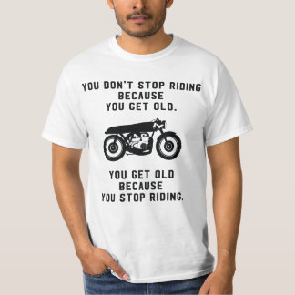 You don't stop riding motorcycles because old T-Shirt
