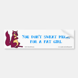 You don't sweat much, for a fat girl. car bumper sticker