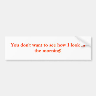 You don't want to see how I look in the morning! Bumper Sticker